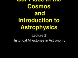 Our Place in the Cosmos  and Introduction to Astrophysics