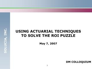 USING ACTUARIAL TECHNIQUES TO SOLVE THE ROI PUZZLE May 7, 2007