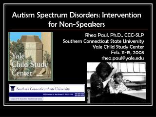 Autism Spectrum Disorders: Intervention for Non-Speakers Rhea Paul, Ph.D., CCC-SLP Southern Connecticut State University