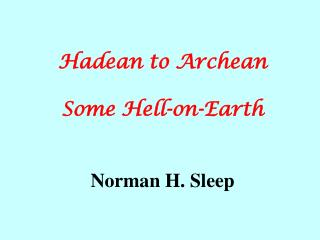 Hadean to Archean Some Hell-on-Earth Norman H. Sleep