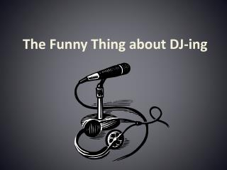 The Funny Thing about DJ-ing