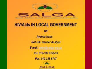 HIV/Aids IN LOCAL GOVERNMENT BY  Ayanda Nabe	 SALGA: Gender Analyst E-mail:  anbe@salga.za