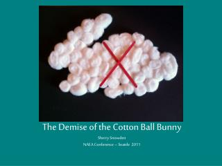 The Demise of the Cotton Ball Bunny Sherry Snowden NAEA Conference – Seattle 2011