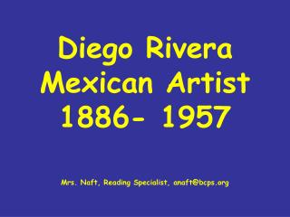 Diego Rivera Mexican Artist 1886- 1957 Mrs. Naft, Reading Specialist, anaft@bcps