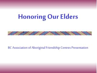 Honoring Our Elders BC Association of Aboriginal Friendship Centres Presentation