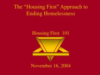 "The ""Housing First"" Approach to Ending Homelessness Housing First  101 November 16, 2004"