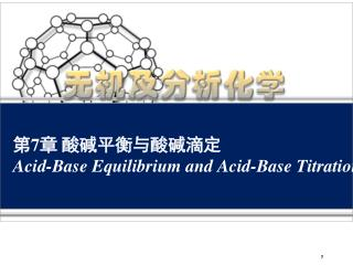 第 7 章 酸碱平衡与酸碱滴定 Acid-Base Equilibrium and Acid-Base Titration