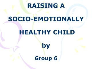 RAISING A  SOCIO-EMOTIONALLY  HEALTHY CHILD by Group 6