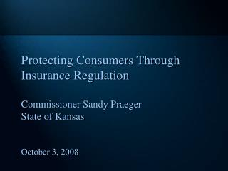Protecting Consumers Through Insurance Regulation Commissioner Sandy Praeger State of Kansas