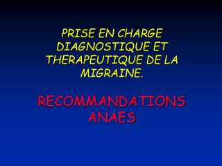 PRISE EN CHARGE DIAGNOSTIQUE ET THERAPEUTIQUE DE LA MIGRAINE. RECOMMANDATIONS ANAES