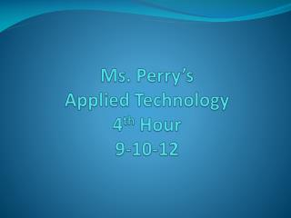 Ms. Perry's Applied Technology 4 th  Hour 9-10-12