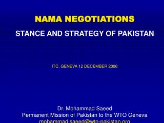 NAMA NEGOTIATIONS STANCE AND STRATEGY OF PAKISTAN ITC, GENEVA 12 DECEMBER 2006 Dr. Mohammad Saeed