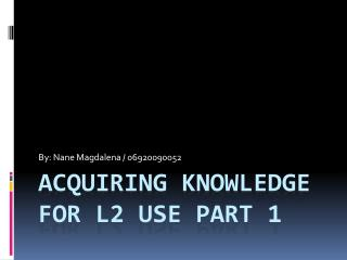 Acquiring knowledge  for l2 use part 1