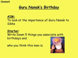 AIM: To look at the importance of Guru Nanak to Sikhs Starter :