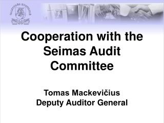 Cooperation with the Seimas Audit Committee  Tomas Mackevičius Deputy Auditor General