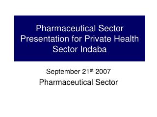 Pharmaceutical Sector Presentation for Private Health Sector Indaba