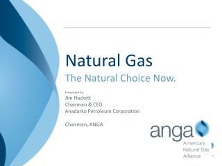 Natural Gas The Natural Choice Now. Presented by: Jim Hackett Chairman & CEO