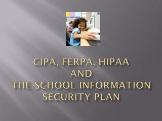CIPA, FERPA, HIPAA  and  the School Information Security Plan
