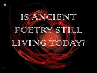 IS ANCIENT POETRY STILL LIVING TODAY?