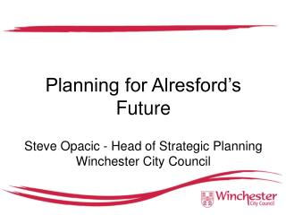 Planning for Alresford's Future Steve Opacic - Head of Strategic Planning Winchester City Council