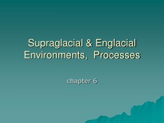 Supraglacial & Englacial Environments,  Processes