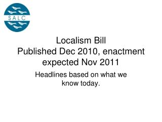 Localism Bill Published Dec 2010, enactment expected Nov 2011