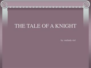 THE TALE OF A KNIGHT 					by: malinda viel