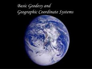 Basic Geodesy and  Geographic Coordinate Systems
