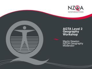 AGTA Level 2 Geography Workshop Martin Newton NZQA Geography Moderator