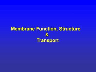 Membrane Function, Structure    &  Transport