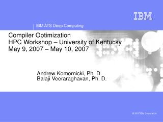 Compiler Optimization      HPC Workshop – University of Kentucky May 9, 2007 – May 10, 2007