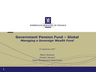 Government Pension Fund – Global Managing a Sovereign Wealth Fund 25 September 2007
