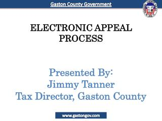 ELECTRONIC APPEAL PROCESS Presented By: Jimmy Tanner Tax Director, Gaston County