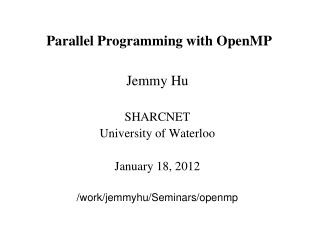 Parallel Programming with OpenMP Jemmy Hu SHARCNET University of Waterloo January 18, 2012