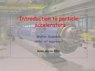 Introduction to particle accelerators Walter Scandale CERN - AT department Roma, marzo 2006