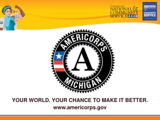 YOUR WORLD. YOUR CHANCE TO MAKE IT BETTER. americorps
