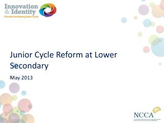 Junior Cycle Reform at Lower  Secondary May 2013