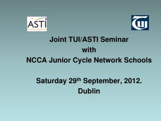 Joint TUI/ASTI Seminar  with  NCCA Junior Cycle Network Schools Saturday 29 th  September, 2012.
