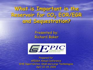What is Important in the Reservoir for CO 2  EOR/EGR and Sequestration? Presented by: Richard Baker
