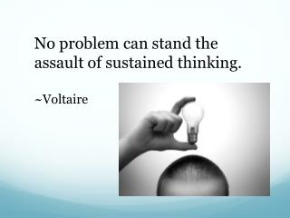 No problem can stand the assault of sustained thinking. ~Voltaire