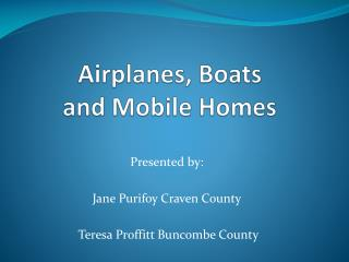 Airplanes, Boats  and Mobile Homes