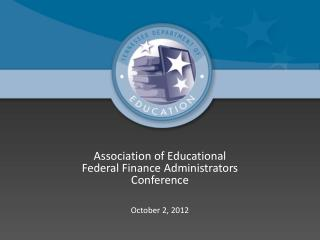 Association of Educational Federal Finance Administrators Conference October 2, 2012