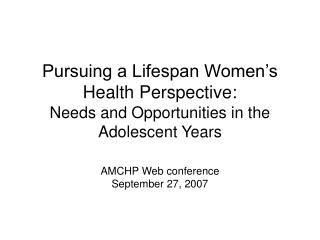 Pursuing a Lifespan Women's Health Perspective:  Needs and Opportunities in the Adolescent Years