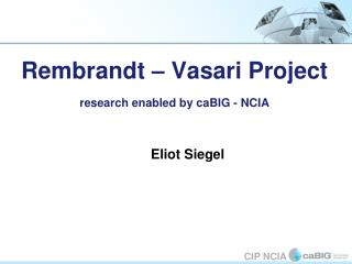 Rembrandt – Vasari Project research enabled by caBIG - NCIA