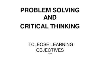 PROBLEM SOLVING AND CRITICAL THINKING TCLEOSE LEARNING OBJECTIVES 07/30/04