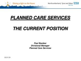 PLANNED CARE SERVICES THE CURRENT POSITION Paul Bamber Divisional Manager Planned Care Services