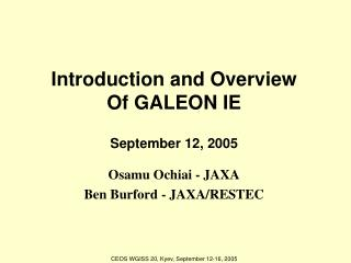 Introduction and Overview Of GALEON IE September 12, 2005 Osamu Ochiai - JAXA