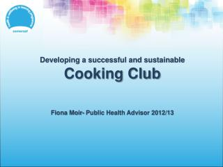 Developing a successful and sustainable  Cooking Club Fiona Moir- Public Health Advisor 2012/13