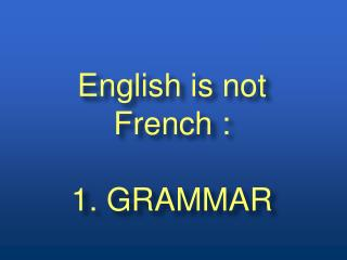 English is not French : 1. GRAMMAR