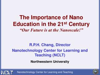 R.P.H. Chang, Director Nanotechnology Center for Learning and Teaching (NCLT)